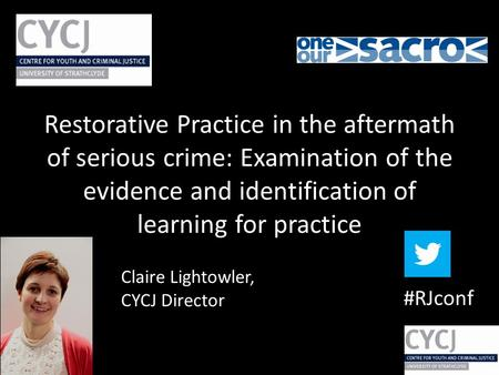 Claire Lightowler, CYCJ Director #RJconf Restorative Practice in the aftermath of serious crime: Examination of the evidence and identification of learning.