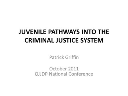 JUVENILE PATHWAYS INTO THE CRIMINAL JUSTICE SYSTEM Patrick Griffin October 2011 OJJDP National Conference.