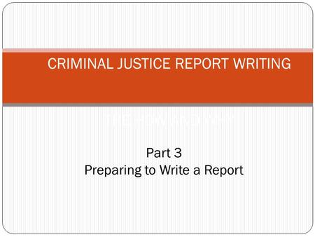 CRIMINAL JUSTICE REPORT WRITING THE HOW AND WHY Part 3 Preparing to Write a Report.