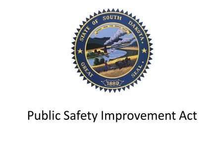 Public Safety Improvement Act. Criminal Justice Initiative Work Group Process 35+ stakeholder meetings 6 meetings from July through October 2012 – Analyzed.