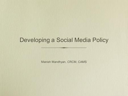Developing a Social Media Policy Manish Mandhyan, CRCM, CAMS.