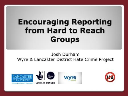 Encouraging Reporting from Hard to Reach Groups Josh Durham Wyre & Lancaster District Hate Crime Project.