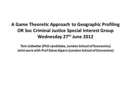 A Game Theoretic Approach to Geographic Profiling OR Soc Criminal Justice Special Interest Group Wednesday 27 th June 2012 Tom Lidbetter (PhD candidate,