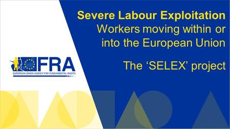 Severe Labour Exploitation Workers moving within or into the European Union The 'SELEX' project.