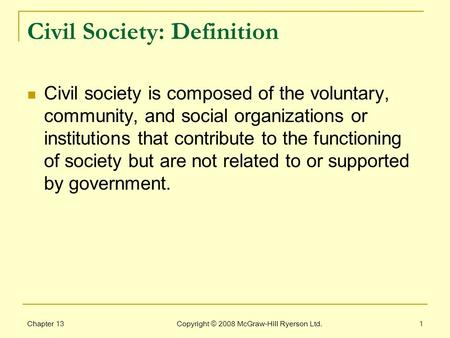 Chapter 13 Copyright © 2008 McGraw-Hill Ryerson Ltd.1 Civil Society: Definition Civil society is composed of the voluntary, community, and social organizations.