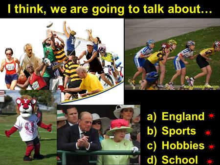 I think, we are going to talk about… a)England b)Sports c)Hobbies d)School.