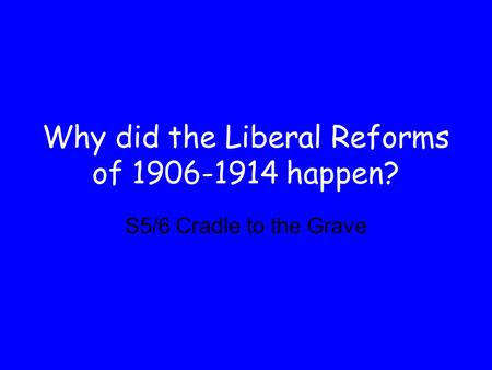 Why did the Liberal Reforms of 1906-1914 happen? S5/6 Cradle to the Grave.
