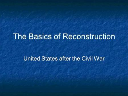 The Basics of Reconstruction United States after the Civil War.