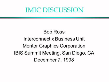 IMIC DISCUSSION Bob Ross Interconnectix Business Unit Mentor Graphics Corporation IBIS Summit Meeting, San Diego, CA December 7, 1998.