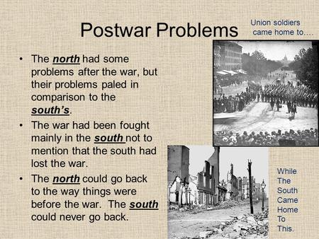 Postwar Problems The north had some problems after the war, but their problems paled in comparison to the south's. The war had been fought mainly in the.