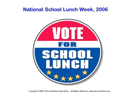 Copyright © 2006 School Nutrition Association. All Rights Reserved. www.schoolnutrition.org National School Lunch Week, 2006.