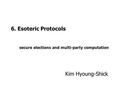 6. Esoteric Protocols secure elections and multi-party computation Kim Hyoung-Shick.