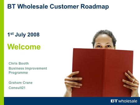 BT Wholesale Customer Roadmap 1 st July 2008 Welcome Chris Booth Business Improvement Programme Graham Crane Consult21.