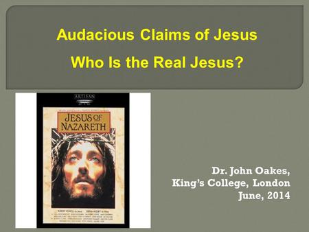 Dr. John Oakes, King's College, London June, 2014 Audacious Claims of Jesus Who Is the Real Jesus?