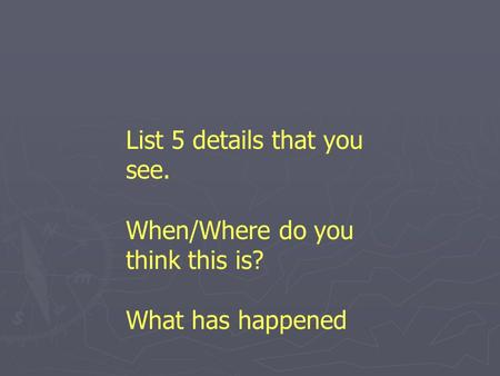 List 5 details that you see. When/Where do you think this is? What has happened.