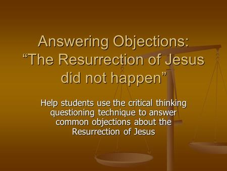 "Answering Objections: ""The Resurrection of Jesus did not happen"" Help students use the critical thinking questioning technique to answer common objections."