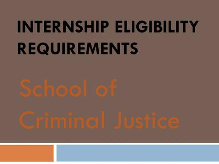 INTERNSHIP ELIGIBILITY REQUIREMENTS School of Criminal Justice.