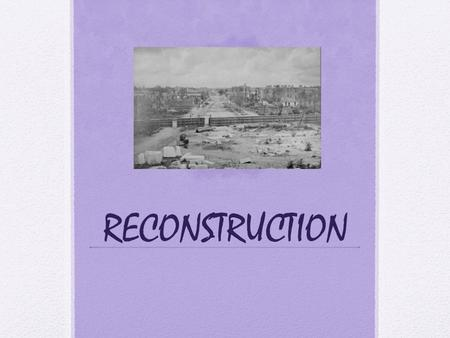 RECONSTRUCTION. Reconstruction The South is in ruins. Sherman's march to the sea Slaves are gone Railroads destroyed, bridges gone RECONSTRUCTION is the.