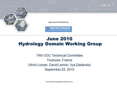 ® © 2010 Open Geospatial Consortium, Inc. June 2010 Hydrology Domain Working Group 74th OGC Technical Committee Toulouse, France Ulrich Looser, David Lemon,