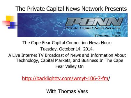 The Cape Fear Capital Connection News Hour: Tuesday, October 14, 2014. A Live Internet TV Broadcast of News and Information About Technology, Capital Markets,