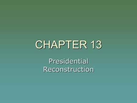 CHAPTER 13 Presidential Reconstruction. LINCOLN'S ASSASSINATION  April 14, 1865  Fords Theatre  Our American Cousin (play)  Dies at the Peterson House.