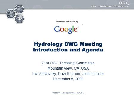 ® © 2009 Open Geospatial Consortium, Inc. Hydrology DWG Meeting Introduction and Agenda 71st OGC Technical Committee Mountain View, CA. USA Ilya Zaslavsky,
