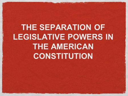 THE SEPARATION OF LEGISLATIVE POWERS IN THE AMERICAN CONSTITUTION.
