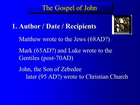 The Gospel of John 1.Author / Date / Recipients Matthew wrote to the Jews (68AD?) Mark (65AD?) and Luke wrote to the Gentiles (post-70AD) John, the Son.