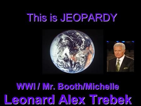 This is JEOPARDY WWI / Mr. Booth/Michelle Leonard Alex Trebek.