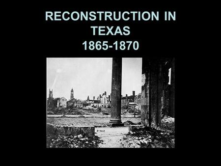 Reconstruction in Texas RECONSTRUCTION IN TEXAS 1865-1870.