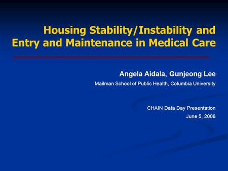 Housing Stability/Instability and Entry and Maintenance in Medical Care Angela Aidala, Gunjeong Lee Mailman School of Public Health, Columbia University.