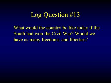 Log Question #13 What would the country be like today if the South had won the Civil War? Would we have as many freedoms and liberties?