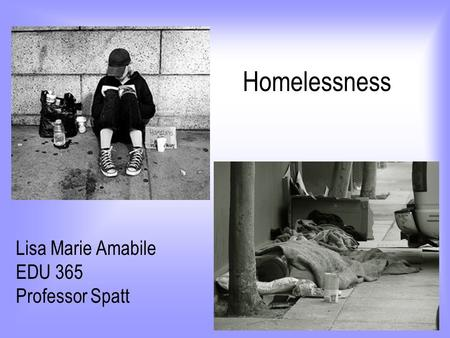 Homelessness Lisa Marie Amabile EDU 365 Professor Spatt.