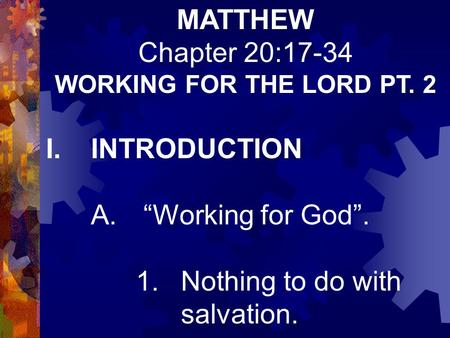 "MATTHEW Chapter 20:17-34 WORKING FOR THE LORD PT. 2 I.INTRODUCTION A. ""Working for God"". 1.Nothing to do with salvation."