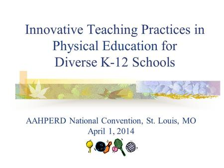 Innovative Teaching Practices in Physical Education for Diverse K-12 Schools AAHPERD National Convention, St. Louis, MO April 1, 2014.