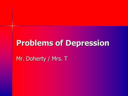 Problems of Depression Mr. Doherty / Mrs. T. Appetizer: Listen to this song and jot down how it makes you feel….what is the mood? They used to tell me.