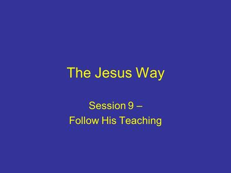 The Jesus Way Session 9 – Follow His Teaching. Introduction First believers: –prioritised the apostles' teaching –were humble and ready to learn Jesus.