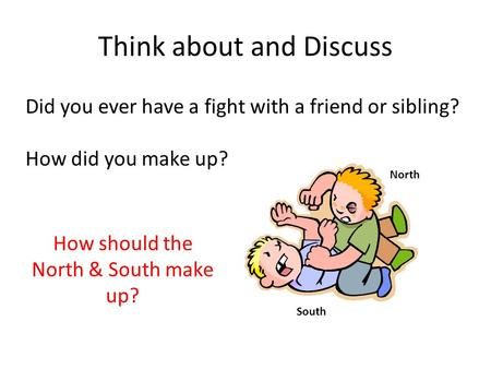 Think about and Discuss Did you ever have a fight with a friend or sibling? How did you make up? North South How should the North & South make up?