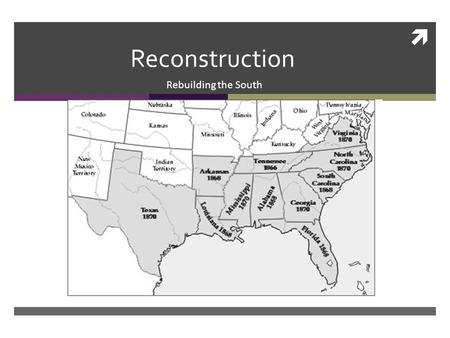  Reconstruction Rebuilding the South. Reconstruction  Reconstruction: The plan to restore the Confederate states back to the Union after the Civil War.