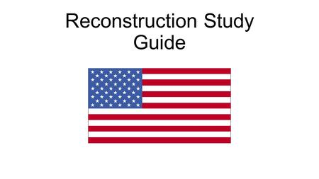 Reconstruction Study Guide. Reconstruction Who: African Americans, KKK, Freedmen's Bureau What: The United States plans to rebuild the U.S. after the.