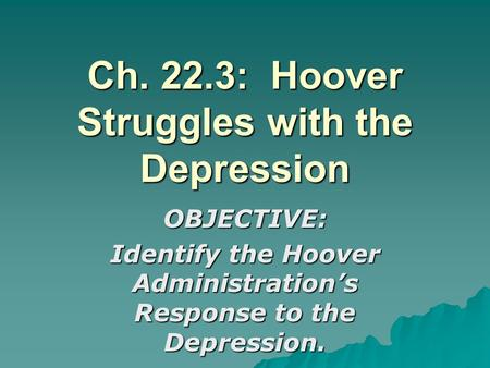 Ch. 22.3: Hoover Struggles with the Depression OBJECTIVE: Identify the Hoover Administration's Response to the Depression.