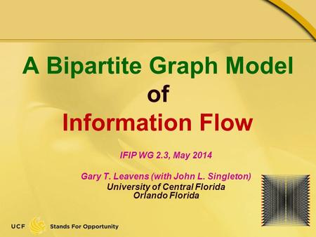 A Bipartite Graph Model of Information Flow IFIP WG 2.3, May 2014 Gary T. Leavens (with John L. Singleton) University of Central Florida Orlando Florida.