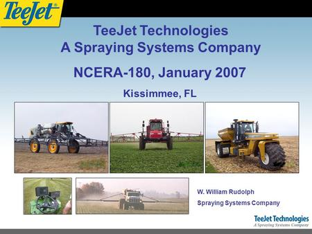NCERA-180, January 2007 Kissimmee, FL W. William Rudolph Spraying Systems Company TeeJet Technologies A Spraying Systems Company.