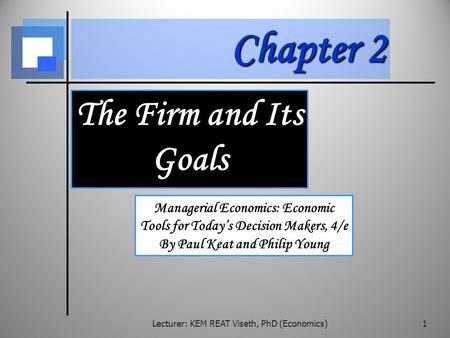Chapter 2 The Firm and Its Goals Managerial Economics: Economic Tools for Today's Decision Makers, 4/e By Paul Keat and Philip Young Lecturer: KEM REAT.