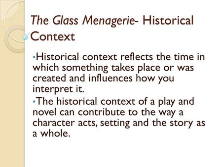 The Glass Menagerie- Historical Context Historical context reflects the time in which something takes place or was created and influences how you interpret.