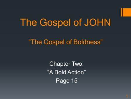"The Gospel of JOHN ""The Gospel of Boldness"" Chapter Two: ""A Bold Action"" Page 15 1."