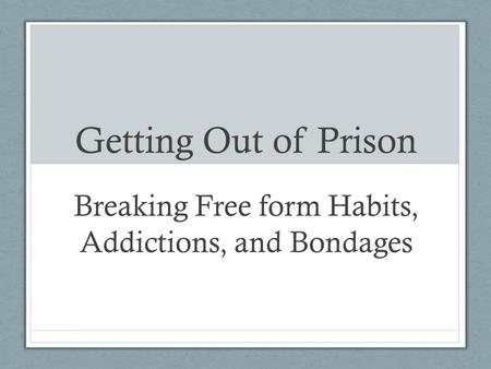 Getting Out of Prison Breaking Free form Habits, Addictions, and Bondages.