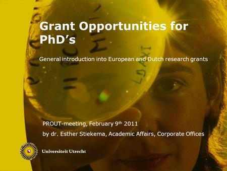 Grant Opportunities for PhD's General introduction into European and Dutch research grants PROUT-meeting, February 9 th 2011 by dr. Esther Stiekema, Academic.