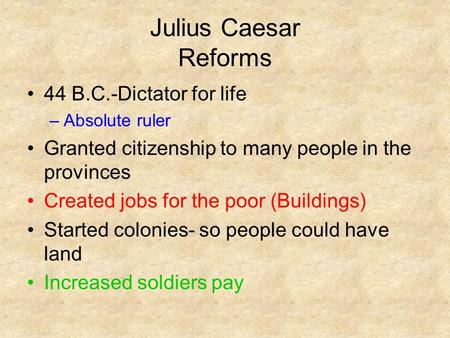 Julius Caesar Reforms 44 B.C.-Dictator for life –Absolute ruler Granted citizenship to many people in the provinces Created jobs for the poor (Buildings)