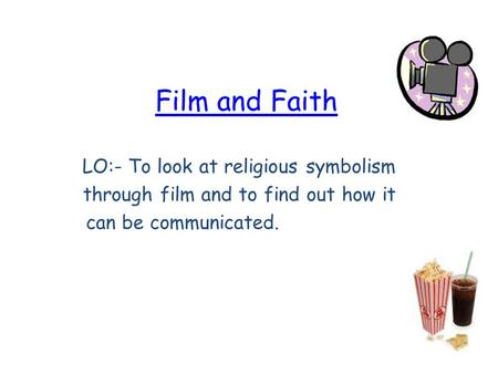 Film and Faith LO:- To look at religious symbolism through film and to find out how it can be communicated.